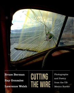 Cutting the wire : photographs and poetry from the US-Mexico border / photographs by Bruce Berman ; poetry by Ray Gonzalez and Lawrence Welsh ; edited by Lisa McNiel ; introduction by David Dorado Romo. - photographs by Bruce Berman ; poetry by Ray Gonzalez and Lawrence Welsh ; edited by Lisa McNiel ; introduction by David Dorado Romo.
