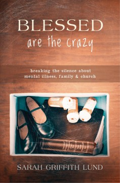 Blessed are the crazy : breaking the silence about mental illness, family, and church / Sarah Griffith Lund.
