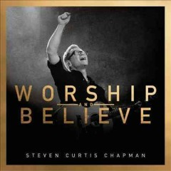 Worship and believe /  Steven Curtis Chapman.