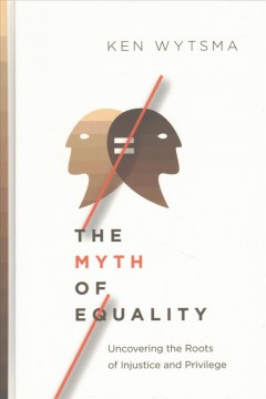 The myth of equality : uncovering the roots of injustice and privilege / Ken Wytsma.