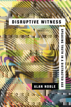 Disruptive witness : speaking truth in a distracted age / Alan Noble.