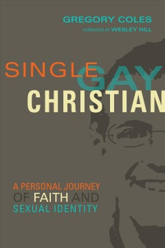 Single, gay, Christian : a personal journey of faith and sexual identity / Gregory Coles ; foreword by Wesley Hill.