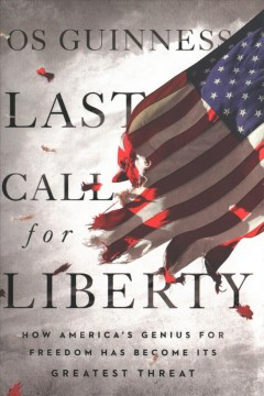 Last call for liberty : how America's genius for freedom has become its greatest threat / Os Guinness.