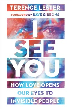 I see you : how love opens our eyes to invisible people / Terence Lester ; foreword by Dave Gibbons.