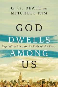 God dwells among us : expanding Eden to the ends of the earth / G.K. Beale and Mitchell Kim.
