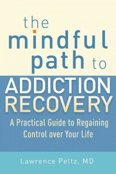 The mindful path to addiction recovery : a practical guide to regaining control over your life / Lawrence A. Peltz, MD.