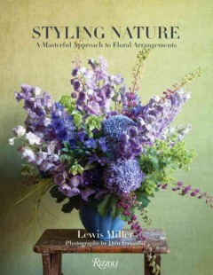 Styling nature : a masterful approach to floral arrangements / Lewis Miller with Irini Arakas ; photography by Don Freeman; foreword by Nina Garcia. - Lewis Miller with Irini Arakas ; photography by Don Freeman; foreword by Nina Garcia.