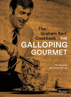 The Graham Kerr cookbook /  The Galloping Gourmet ; foreword by Matt Lee and Ted Lee ; [photographs by Hubert Sieben] - The Galloping Gourmet ; foreword by Matt Lee and Ted Lee ; [photographs by Hubert Sieben]