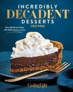 Incredibly decadent desserts : over 100 divine treats with 300 calories or less / Deb Wise. - Deb Wise.