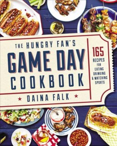 The hungry fan's game day cookbook : 165 recipes for eating, drinking & watching sports / Daina Falk. - Daina Falk.