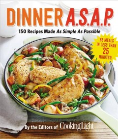 Dinner A.S.A.P. : 150 recipes made as simple as possible / by the editors of Cooking Light.