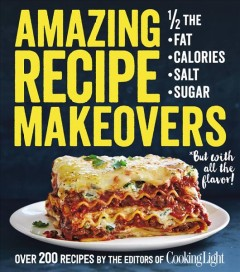 Amazing recipe makeovers: 1/2 the fat, calories, salt, sugar : *but with all the flavor! : over 200 recipes / by the editors of Cooking Light.
