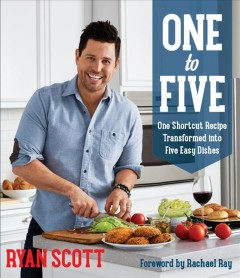 One to five : one shortcut recipe transformed into five easy dishes / Ryan Scott ; foreword by Rachael Ray.