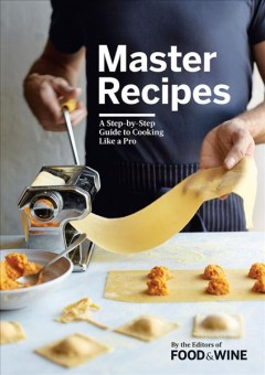 Master recipes : a step-by-step guide to cooking like a pro / by the editor of Food & Wine. - by the editor of Food & Wine.