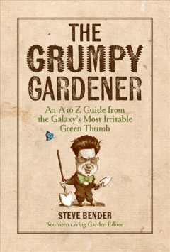 The grumpy gardener : an A to Z guide from the galaxy's most irritable green thumb / Steve Bender.
