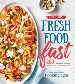 The all-new fresh food fast : 200+ incredibly flavorful 5-ingredient, 15-minute recipes / from the editors of Cooking light. - from the editors of Cooking light.