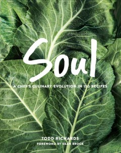Soul : a chef's culinary evolution in 150 recipes / Todd Richards ; foreword by Sean Brock. - Todd Richards ; foreword by Sean Brock.