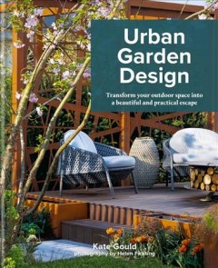 Urban garden design : transform your outdoor space into a beautiful and practical escape / Kate Gould ; photography by Helen Fickling. - Kate Gould ; photography by Helen Fickling.