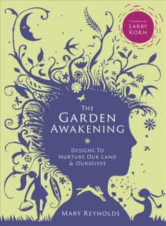 The garden awakening : designs to nurture our land and ourselves / Mary Reynolds.
