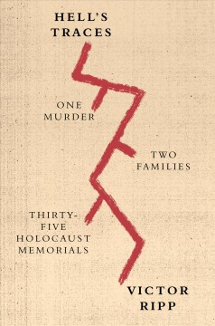 Hell's traces : one murder, two families, thirty-three Holocaust memorials / Victor Ripp.