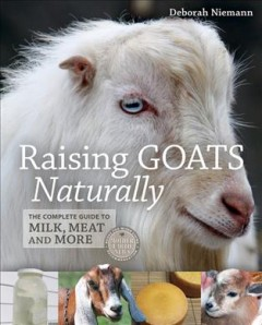 Raising goats naturally : the complete guide to milk, meat and more / Deborah Niemann.