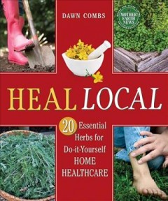 Heal local : 20 essential herbs for do-it-yourself home healthcare / Dawn Combs. - Dawn Combs.