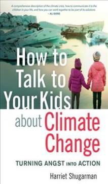 How to talk to your kids about climate change : turning angst into action / Harriet Shugarman.