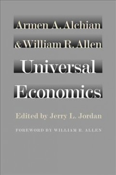 Universal economics /  Armen A. Alchian and William R. Allen ; edited by Jerry L. Jordan ; foreword by William R. Allen.