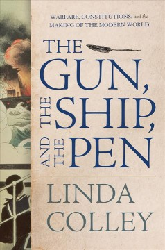 The gun, the ship, and the pen : warfare, constitutions, and the making of the modern world / Linda Colley. - Linda Colley.