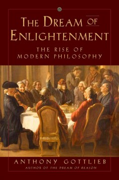 The dream of enlightenment : the rise of modern philosophy / Anthony Gottlieb. - Anthony Gottlieb.