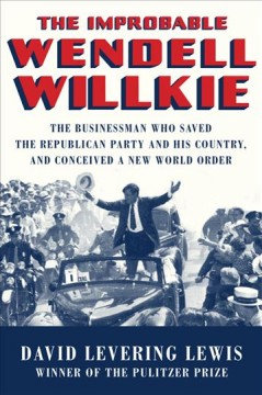 The improbable Wendell Willkie : the businessman who saved the Republican Party and his country, and conceived a new world order / David Levering Lewis.