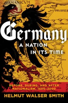 Germany, a nation in its time : before, during, and after Nationalism, 1500-2000 / Helmut Walser Smith. - Helmut Walser Smith.