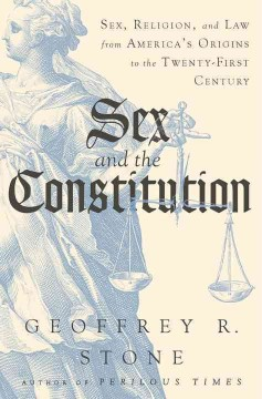 Sex and the constitution : sex, religion, and law from America's origins to the twenty-first century / Geoffrey R. Stone.