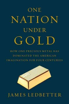 One nation under gold : how one precious metal has dominated the American imagination for four centuries / James Ledbetter. - James Ledbetter.