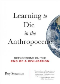 Learning to die in the Anthropocene : reflections on the end of a civilization / Roy Scranton.