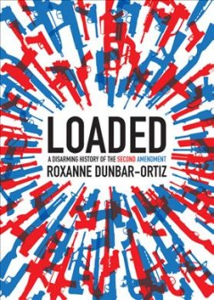 Loaded : a disarming history of the Second Amendment / Roxanne Dunbar Ortiz.