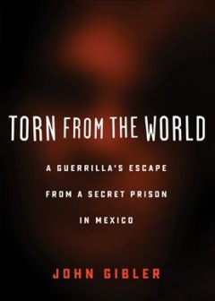 Torn from the world : a guerrilla's escape from a secret prison in Mexico / John Gibler.