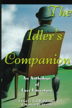The idler's companion : an anthology of lazy literature / edited by Tom Hodgkinson and Matthew De Abaitua.
