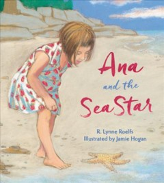 Ana and the sea star /  R. Lynne Roelfs ; illustrated by Jamie Hogan. - R. Lynne Roelfs ; illustrated by Jamie Hogan.