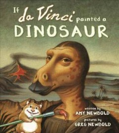 If da Vinci painted a dinosaur /  written by Amy Newbold ; pictures by Greg Newbold.