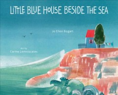 Little blue house beside the sea /  Jo Ellen Bogart ; art by Carme Lemniscates. - Jo Ellen Bogart ; art by Carme Lemniscates.