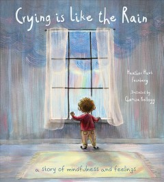 Crying is like the rain : a story of mindfulness and feelings / Heather Hawk Feinberg ; illustrated by Chamisa Kellogg. - Heather Hawk Feinberg ; illustrated by Chamisa Kellogg.