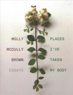Places I've taken my body : essays / Molly McCully Brown.