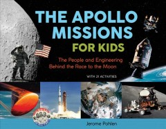 The Apollo missions for kids : the people and engineering behind the race to the moon : with 21 activities / Jerome Pohlen.