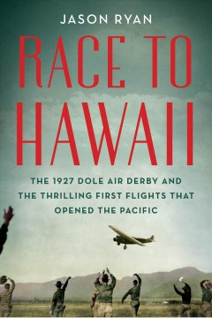 Race to Hawaii : the 1927 Dole Derby and the thrilling first flights that opened the Pacific / Jason Ryan.