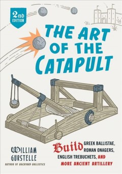 The art of the catapult : build Greek ballistae, Roman onagers, English trebuchets, and more ancient artillery / William Gurstelle. - William Gurstelle.