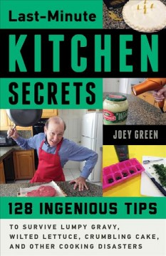 Last-minute kitchen secrets : 128 ingenious tips to survive lumpy gravy, wilted lettuce, crumbling cake, and other cooking disasters / Joey Green. - Joey Green.