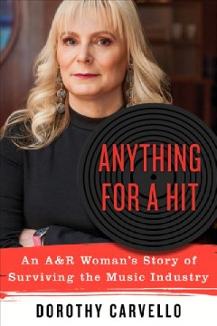 Anything for a hit : an A&R woman's story of surviving the music industry / Dorothy Carvello.