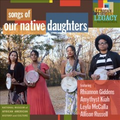 Songs of our native daughters /  featuring Rhiannon Giddens, Amythyst Kiah, Leyla McCalla, Allison Russell. - featuring Rhiannon Giddens, Amythyst Kiah, Leyla McCalla, Allison Russell.