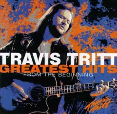 Greatest hits : from the beginning / Travis Tritt. - Travis Tritt.